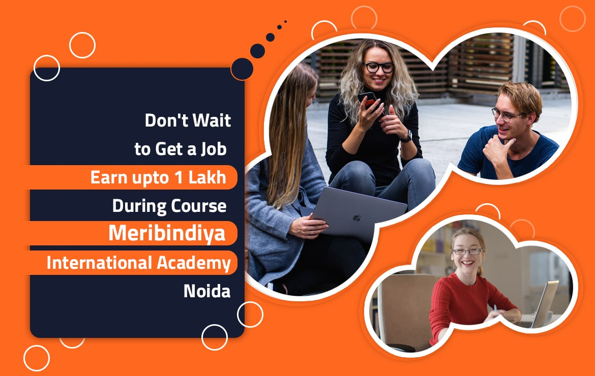 Why Wait When You Can Earn up to 1 Lakh During Course at Meribindiya International Academy