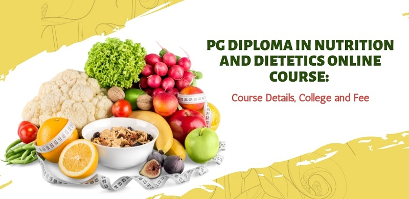 PG Diploma in Nutrition and Dietetics Online Course: Course Details, College and Fee